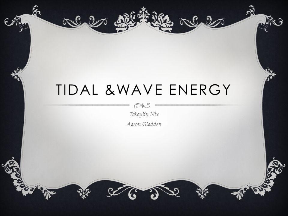 TIDAL &WAVE ENERGY Takaylin Nix Aaron Gladden