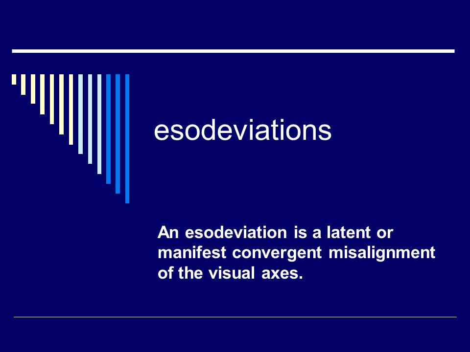 Sensory deprivation esodeviation  Monocular vision loss from various causes  Cataract, corneal scarring, optic atrophy, or prolonged blurred or distorted retinal images, may cause an esodeviation.