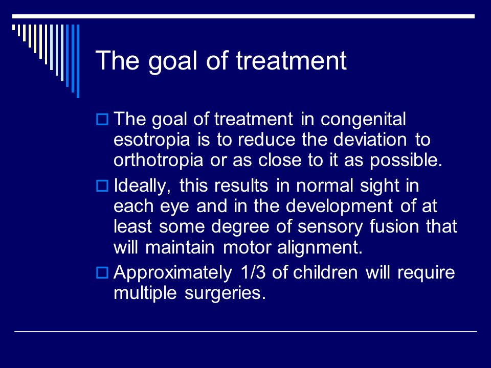 The goal of treatment  The goal of treatment in congenital esotropia is to reduce the deviation to orthotropia or as close to it as possible.  Ideal