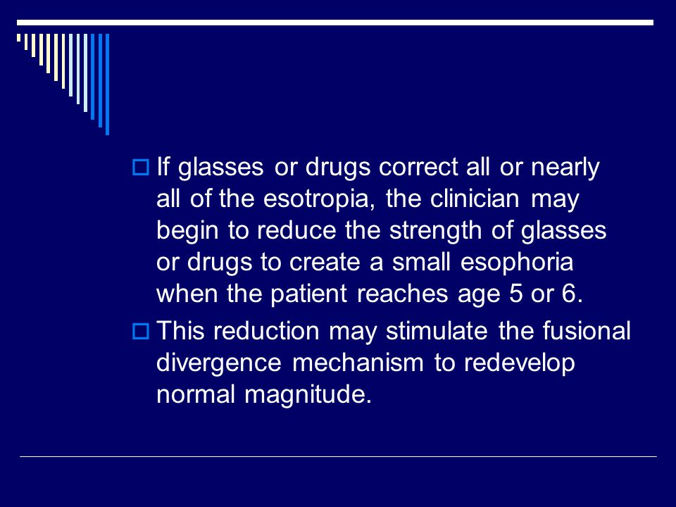  If glasses or drugs correct all or nearly all of the esotropia, the clinician may begin to reduce the strength of glasses or drugs to create a small