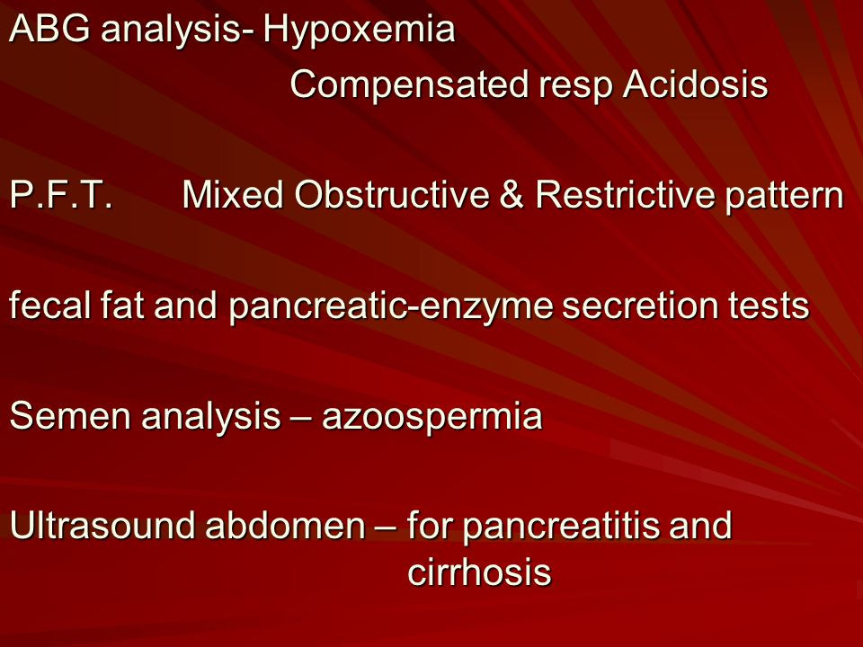 ABG analysis- Hypoxemia Compensated resp Acidosis Compensated resp Acidosis P.F.T.Mixed Obstructive & Restrictive pattern fecal fat and pancreatic-enzyme secretion tests Semen analysis – azoospermia Ultrasound abdomen – for pancreatitis and cirrhosis