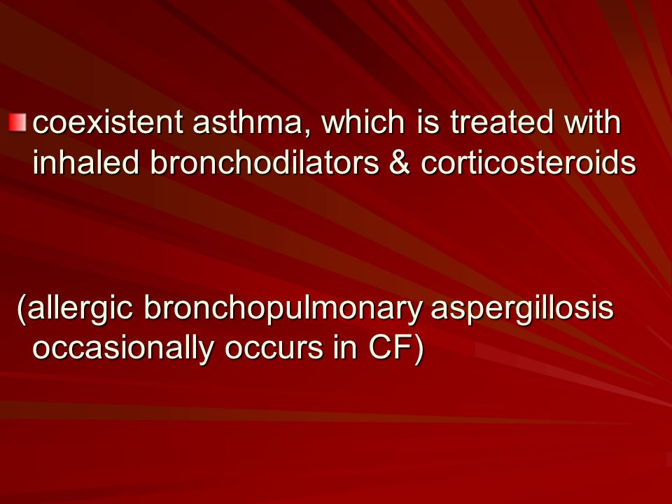 coexistent asthma, which is treated with inhaled bronchodilators & corticosteroids (allergic bronchopulmonary aspergillosis occasionally occurs in CF) (allergic bronchopulmonary aspergillosis occasionally occurs in CF)
