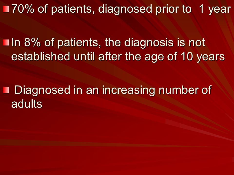 70% of patients, diagnosed prior to 1 year In 8% of patients, the diagnosis is not established until after the age of 10 years Diagnosed in an increasing number of adults Diagnosed in an increasing number of adults