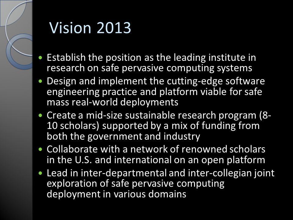 Vision 2013 Establish the position as the leading institute in research on safe pervasive computing systems Design and implement the cutting-edge software engineering practice and platform viable for safe mass real-world deployments Create a mid-size sustainable research program (8- 10 scholars) supported by a mix of funding from both the government and industry Collaborate with a network of renowned scholars in the U.S.