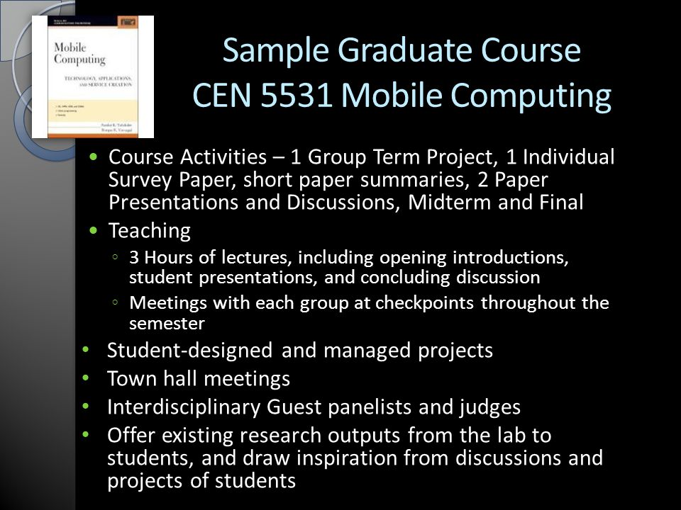 Sample Graduate Course CEN 5531 Mobile Computing Course Activities – 1 Group Term Project, 1 Individual Survey Paper, short paper summaries, 2 Paper Presentations and Discussions, Midterm and Final Teaching ◦ 3 Hours of lectures, including opening introductions, student presentations, and concluding discussion ◦ Meetings with each group at checkpoints throughout the semester Student-designed and managed projects Town hall meetings Interdisciplinary Guest panelists and judges Offer existing research outputs from the lab to students, and draw inspiration from discussions and projects of students
