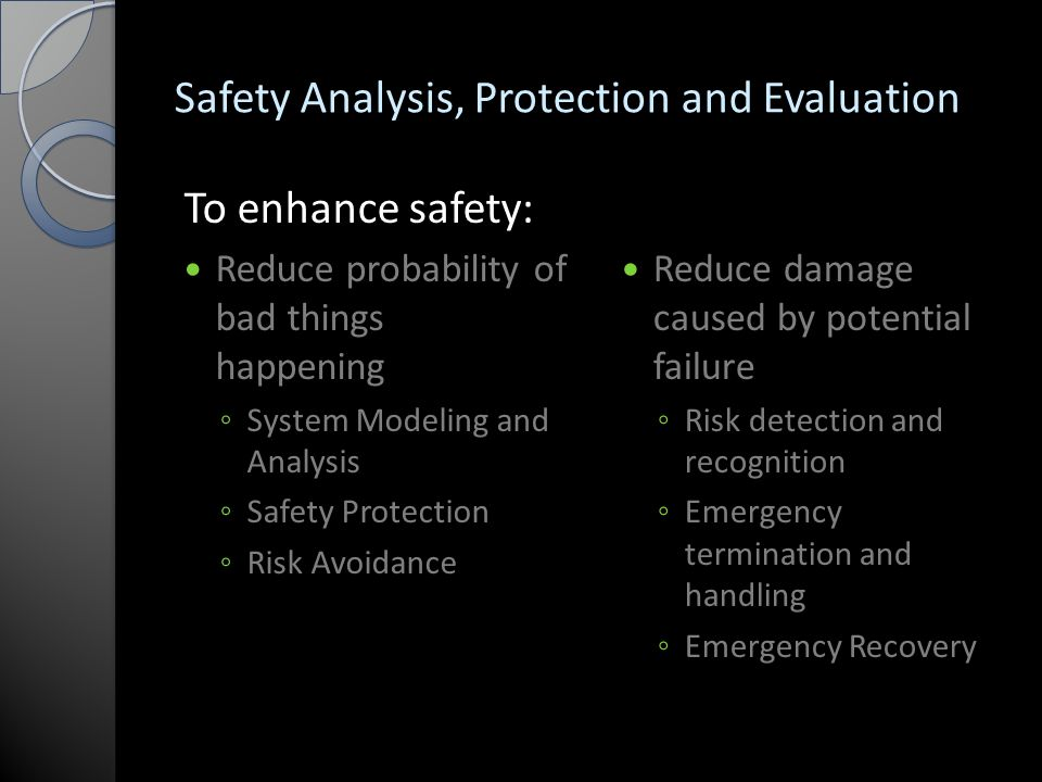 Safety Analysis, Protection and Evaluation To enhance safety: Reduce probability of bad things happening ◦ System Modeling and Analysis ◦ Safety Protection ◦ Risk Avoidance Reduce damage caused by potential failure ◦ Risk detection and recognition ◦ Emergency termination and handling ◦ Emergency Recovery