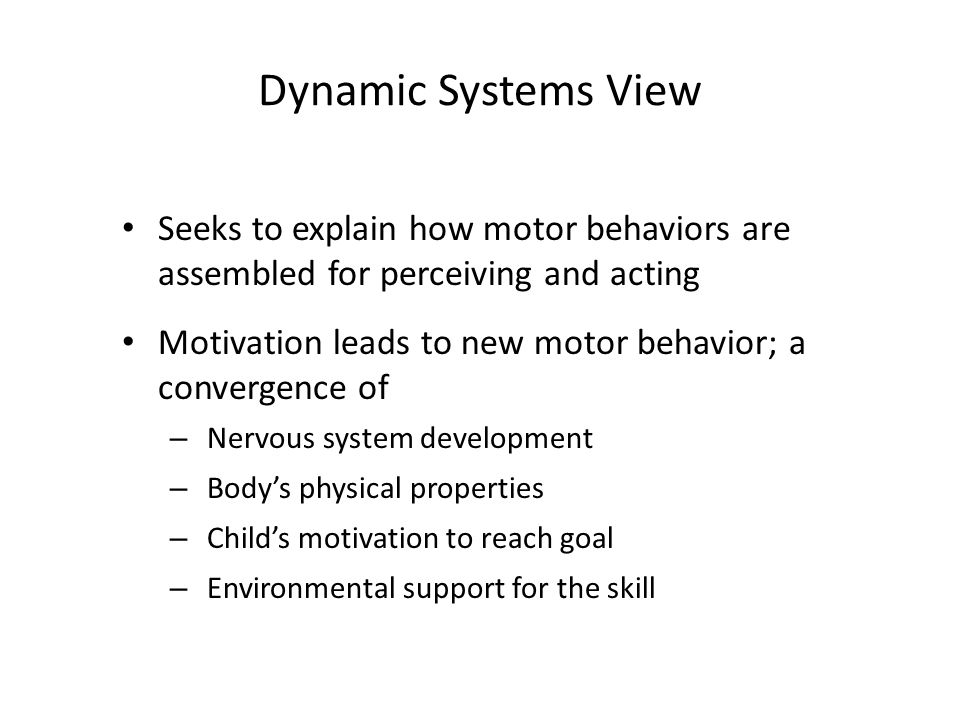 Dynamic Systems View Seeks to explain how motor behaviors are assembled for perceiving and acting Motivation leads to new motor behavior; a convergence of – Nervous system development – Body's physical properties – Child's motivation to reach goal – Environmental support for the skill