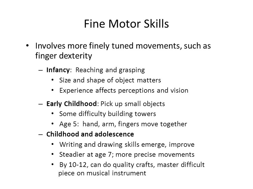 Fine Motor Skills Involves more finely tuned movements, such as finger dexterity – Infancy: Reaching and grasping Size and shape of object matters Experience affects perceptions and vision – Early Childhood: Pick up small objects Some difficulty building towers Age 5: hand, arm, fingers move together – Childhood and adolescence Writing and drawing skills emerge, improve Steadier at age 7; more precise movements By 10-12, can do quality crafts, master difficult piece on musical instrument