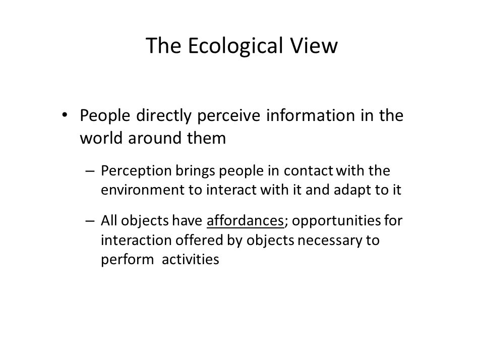 The Ecological View People directly perceive information in the world around them – Perception brings people in contact with the environment to interact with it and adapt to it – All objects have affordances; opportunities for interaction offered by objects necessary to perform activities