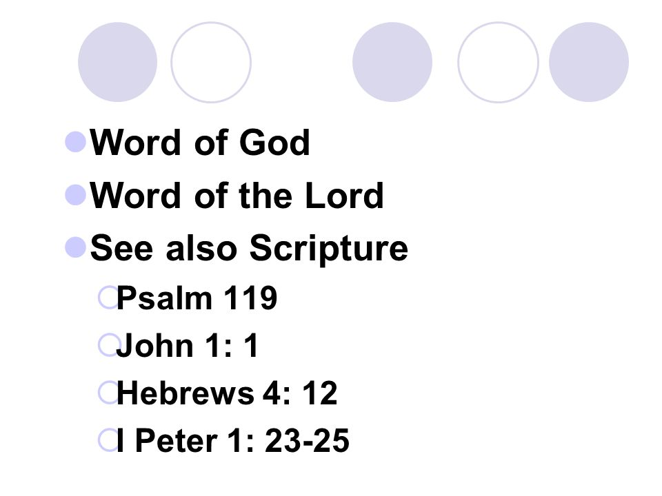 Word of God Word of the Lord See also Scripture  Psalm 119  John 1: 1  Hebrews 4: 12  I Peter 1: 23-25
