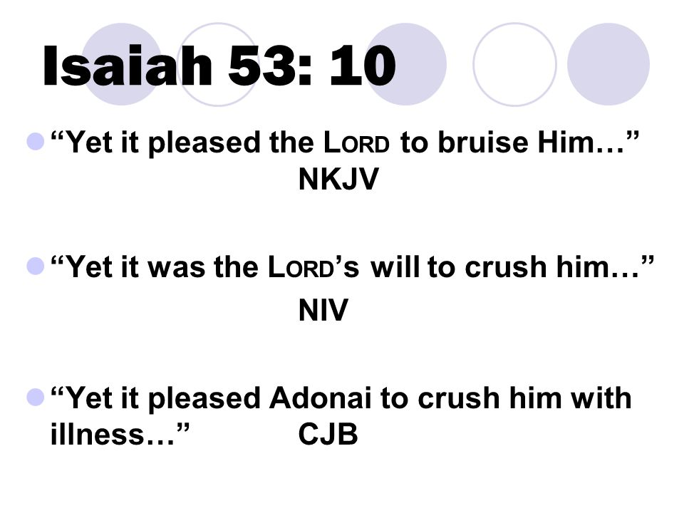 Isaiah 53: 10 Yet it pleased the L ORD to bruise Him… NKJV Yet it was the L ORD 's will to crush him… NIV Yet it pleased Adonai to crush him with illness… CJB