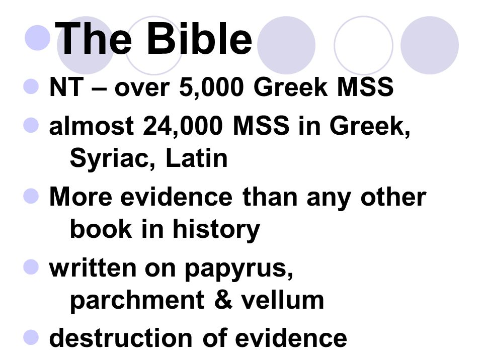 The Bible NT – over 5,000 Greek MSS almost 24,000 MSS in Greek, Syriac, Latin More evidence than any other book in history written on papyrus, parchment & vellum destruction of evidence