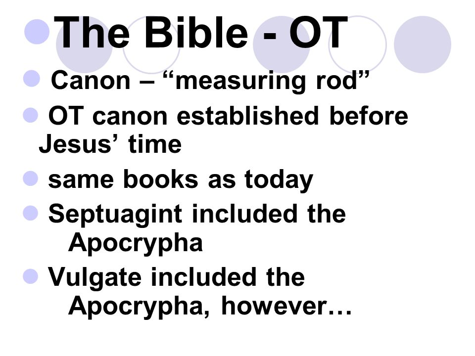 The Bible - OT Canon – measuring rod OT canon established before Jesus' time same books as today Septuagint included the Apocrypha Vulgate included the Apocrypha, however…