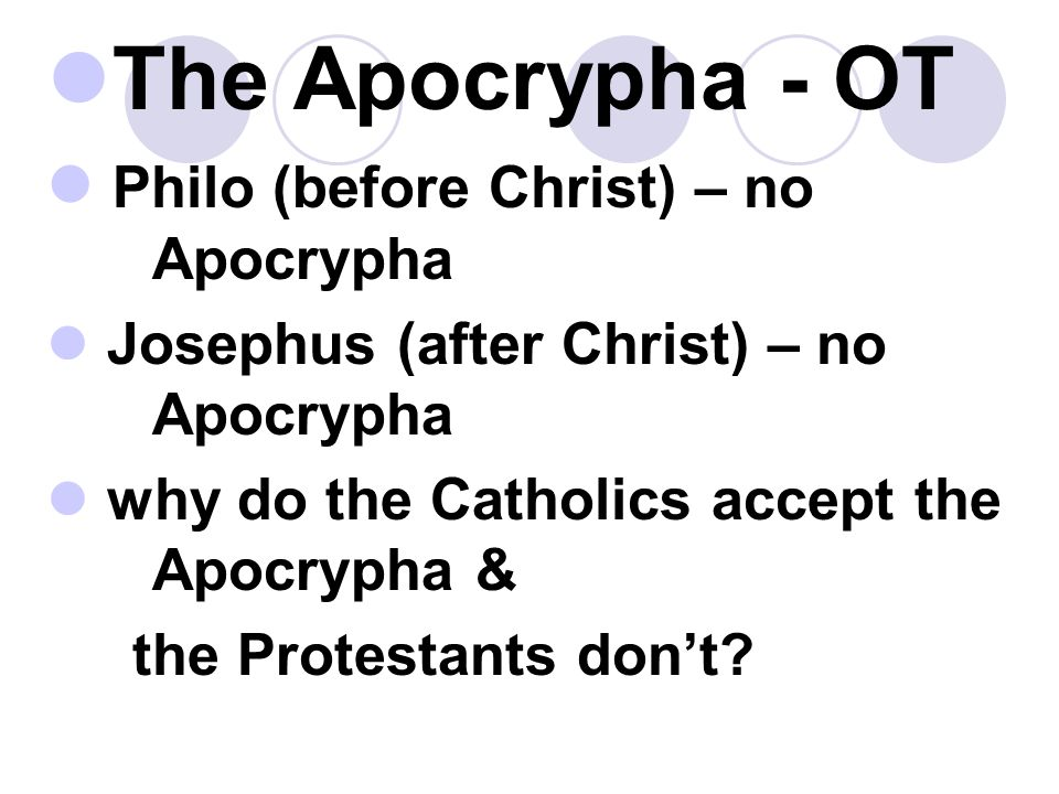 The Apocrypha - OT Philo (before Christ) – no Apocrypha Josephus (after Christ) – no Apocrypha why do the Catholics accept the Apocrypha & the Protestants don't?