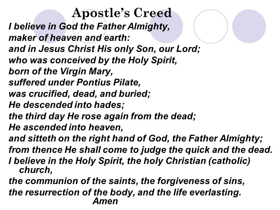 Apostle's Creed I believe in God the Father Almighty, maker of heaven and earth: and in Jesus Christ His only Son, our Lord; who was conceived by the Holy Spirit, born of the Virgin Mary, suffered under Pontius Pilate, was crucified, dead, and buried; He descended into hades; the third day He rose again from the dead; He ascended into heaven, and sitteth on the right hand of God, the Father Almighty; from thence He shall come to judge the quick and the dead.