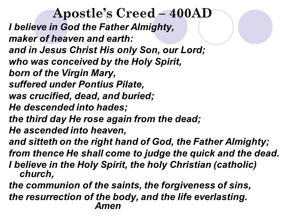 Apostle's Creed – 400AD I believe in God the Father Almighty, maker of heaven and earth: and in Jesus Christ His only Son, our Lord; who was conceived by the Holy Spirit, born of the Virgin Mary, suffered under Pontius Pilate, was crucified, dead, and buried; He descended into hades; the third day He rose again from the dead; He ascended into heaven, and sitteth on the right hand of God, the Father Almighty; from thence He shall come to judge the quick and the dead.