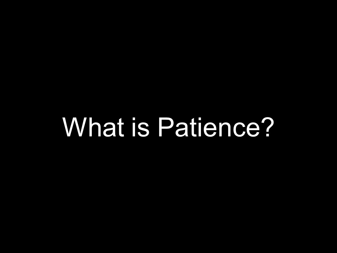 Patience is self restraint which does not hastily relatiliate against wrong slow to anger (Psalm 86:15)