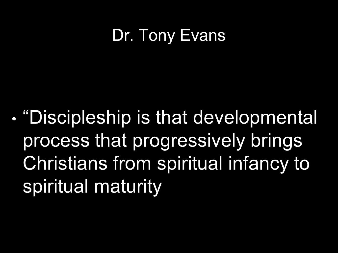 "Dr. Tony Evans ""Discipleship is that developmental process that progressively brings Christians from spiritual infancy to spiritual maturity"