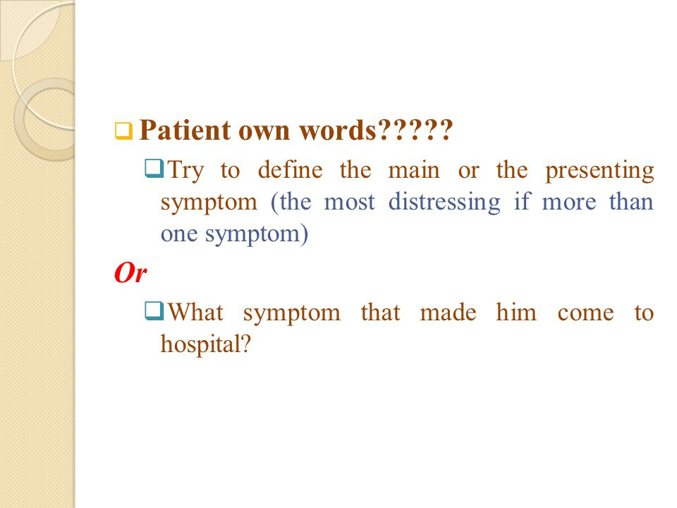  Patient own words?????  Try to define the main or the presenting symptom (the most distressing if more than one symptom) Or  What symptom that mad