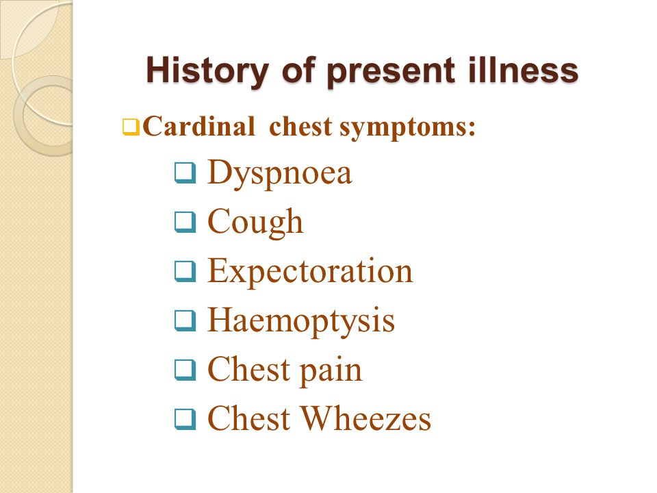  Cardinal chest symptoms:  Dyspnoea  Cough  Expectoration  Haemoptysis  Chest pain  Chest Wheezes History of present illness