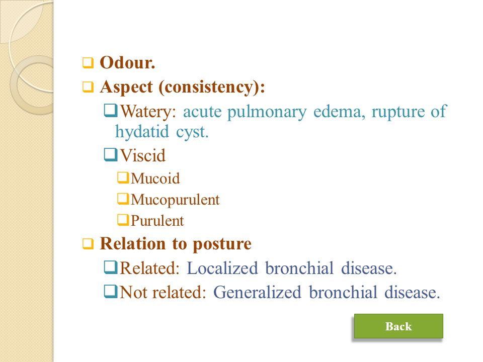  Odour. Aspect (consistency):  Watery: acute pulmonary edema, rupture of hydatid cyst.