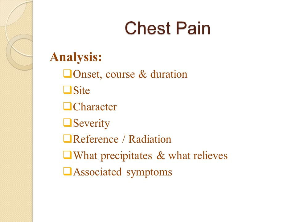 Chest Pain Analysis:  Onset, course & duration  Site  Character  Severity  Reference / Radiation  What precipitates & what relieves  Associated symptoms