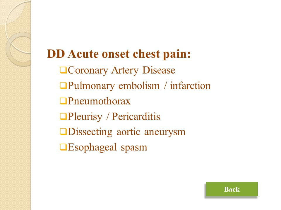 DD Acute onset chest pain:  Coronary Artery Disease  Pulmonary embolism / infarction  Pneumothorax  Pleurisy / Pericarditis  Dissecting aortic aneurysm  Esophageal spasm Back
