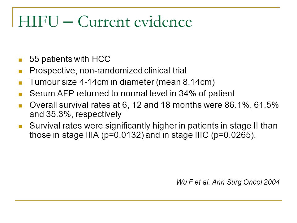 HIFU – Current evidence 55 patients with HCC Prospective, non-randomized clinical trial Tumour size 4-14cm in diameter (mean 8.14cm) Serum AFP returned to normal level in 34% of patient Overall survival rates at 6, 12 and 18 months were 86.1%, 61.5% and 35.3%, respectively Survival rates were significantly higher in patients in stage II than those in stage IIIA (p=0.0132) and in stage IIIC (p=0.0265).