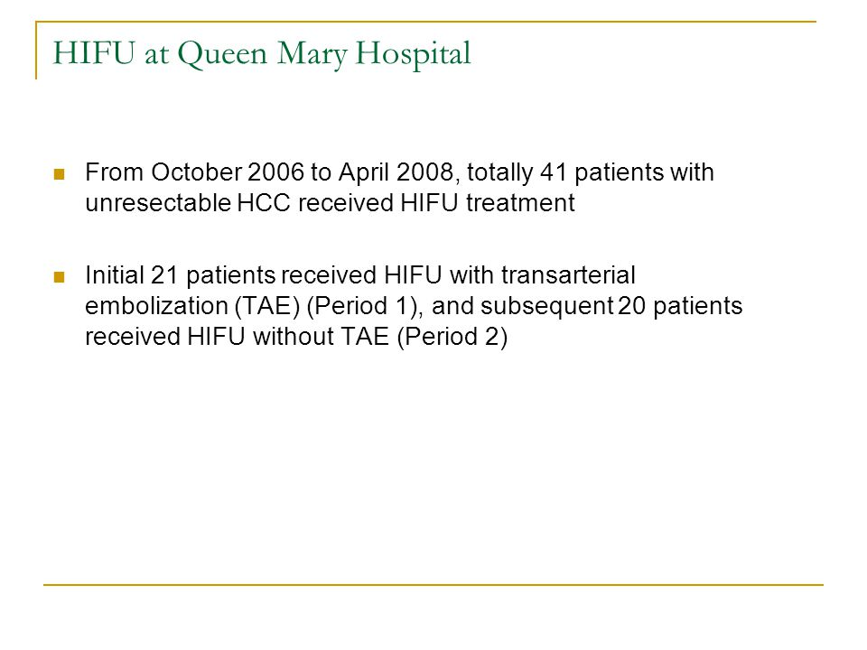HIFU at Queen Mary Hospital From October 2006 to April 2008, totally 41 patients with unresectable HCC received HIFU treatment Initial 21 patients received HIFU with transarterial embolization (TAE) (Period 1), and subsequent 20 patients received HIFU without TAE (Period 2)