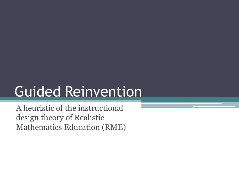 Guided Reinvention A heuristic of the instructional design theory of Realistic Mathematics Education (RME)