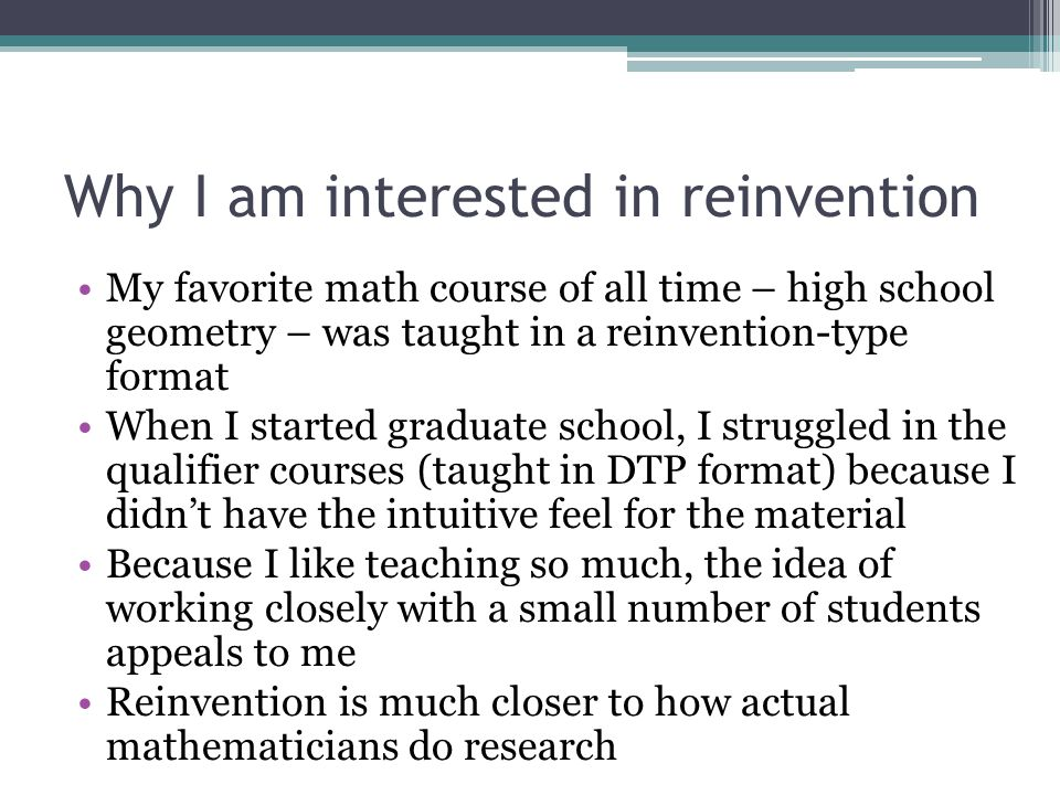 Why I am interested in reinvention My favorite math course of all time – high school geometry – was taught in a reinvention-type format When I started graduate school, I struggled in the qualifier courses (taught in DTP format) because I didn't have the intuitive feel for the material Because I like teaching so much, the idea of working closely with a small number of students appeals to me Reinvention is much closer to how actual mathematicians do research