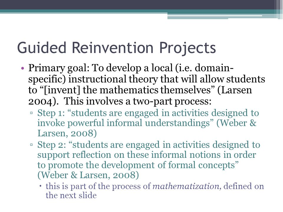 Guided Reinvention Projects Primary goal: To develop a local (i.e.