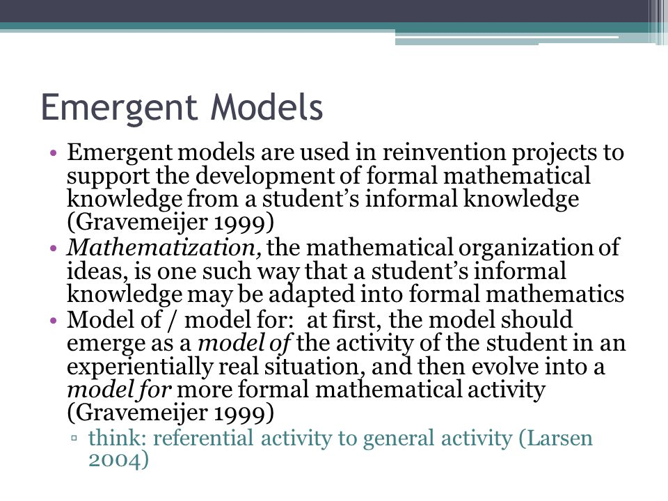 Emergent Models Emergent models are used in reinvention projects to support the development of formal mathematical knowledge from a student's informal knowledge (Gravemeijer 1999) Mathematization, the mathematical organization of ideas, is one such way that a student's informal knowledge may be adapted into formal mathematics Model of / model for: at first, the model should emerge as a model of the activity of the student in an experientially real situation, and then evolve into a model for more formal mathematical activity (Gravemeijer 1999) ▫think: referential activity to general activity (Larsen 2004)