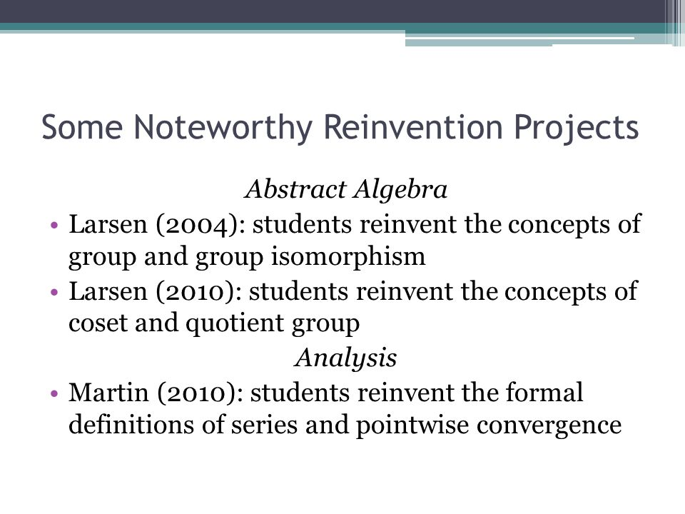 Some Noteworthy Reinvention Projects Abstract Algebra Larsen (2004): students reinvent the concepts of group and group isomorphism Larsen (2010): students reinvent the concepts of coset and quotient group Analysis Martin (2010): students reinvent the formal definitions of series and pointwise convergence