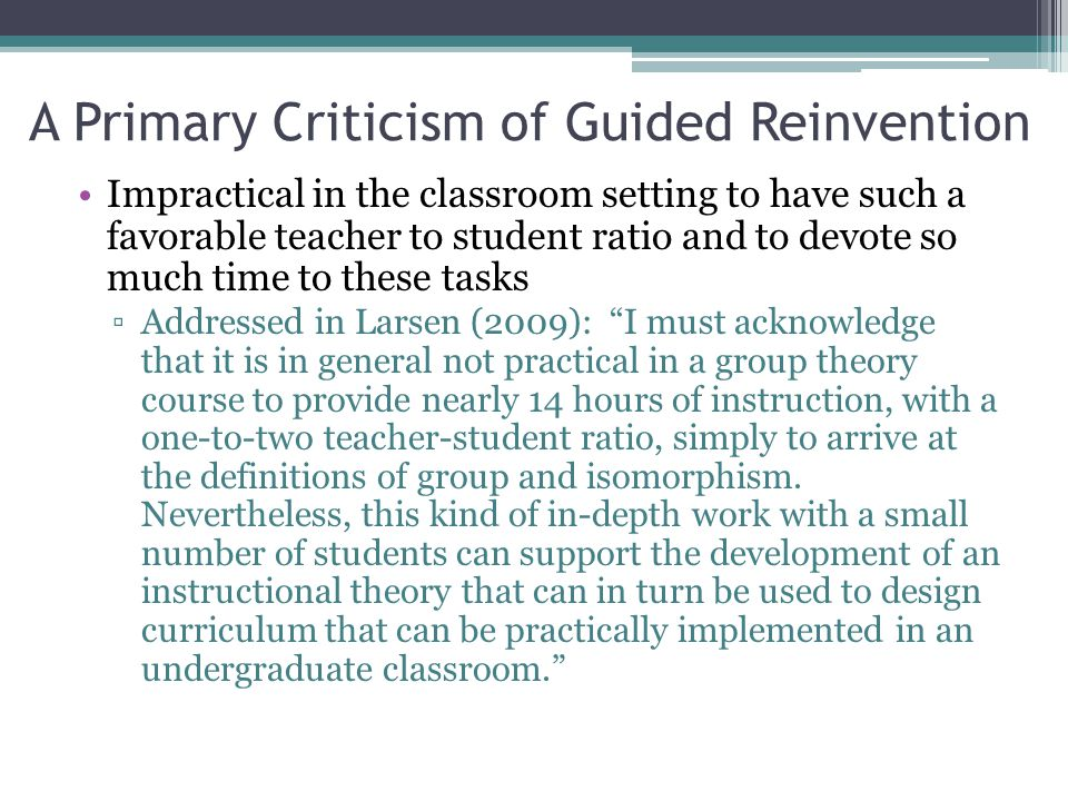 A Primary Criticism of Guided Reinvention Impractical in the classroom setting to have such a favorable teacher to student ratio and to devote so much time to these tasks ▫Addressed in Larsen (2009): I must acknowledge that it is in general not practical in a group theory course to provide nearly 14 hours of instruction, with a one-to-two teacher-student ratio, simply to arrive at the definitions of group and isomorphism.