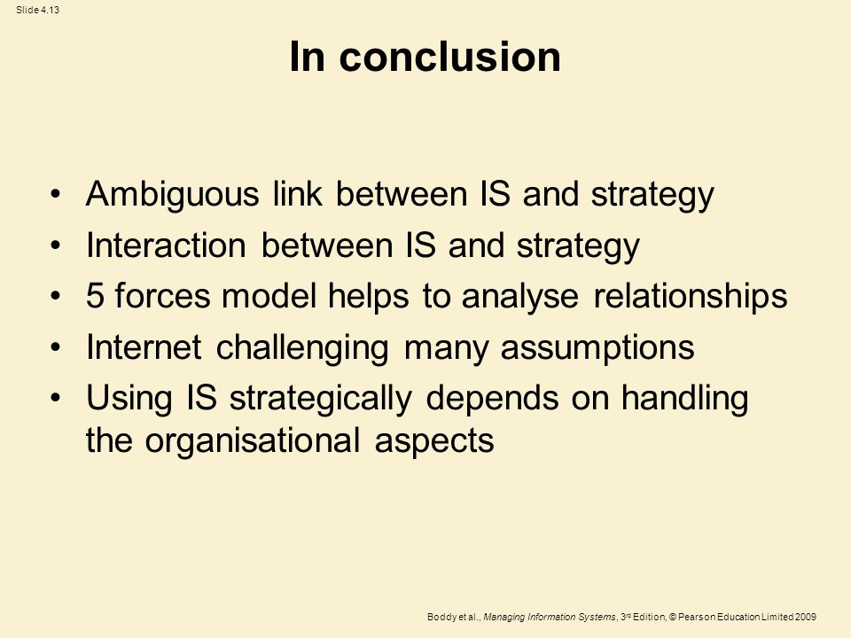 Slide 4.13 Boddy et al., Managing Information Systems, 3 rd Edition, © Pearson Education Limited 2009 In conclusion Ambiguous link between IS and strategy Interaction between IS and strategy 5 forces model helps to analyse relationships Internet challenging many assumptions Using IS strategically depends on handling the organisational aspects
