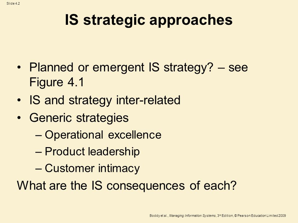 Slide 4.3 Boddy et al., Managing Information Systems, 3 rd Edition, © Pearson Education Limited 2009 IS and strategy – three models Figure 4.3 General strategy determines the IS strategy Figure 4.4 IS opportunities open up possibilities for general business strategy Figure 4.5 Information systems & strategies affect each other: interaction model