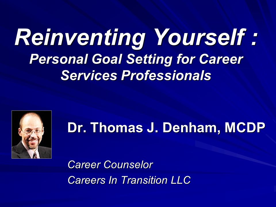 Reinventing Yourself : Personal Goal Setting for Career Services Professionals Dr.