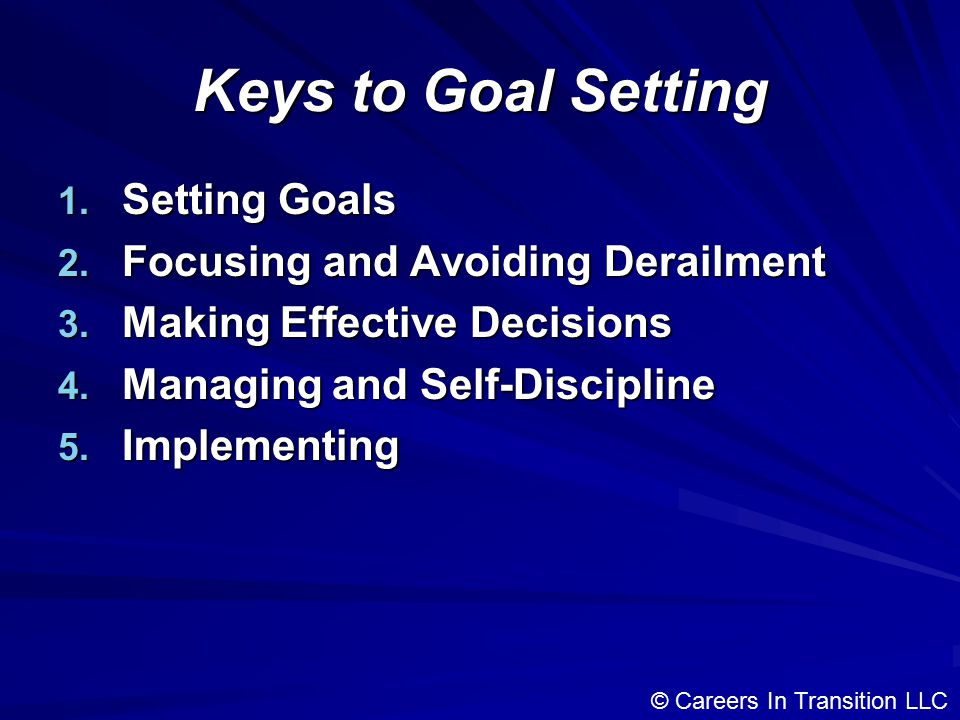 Keys to Goal Setting 1. Setting Goals 2. Focusing and Avoiding Derailment 3.