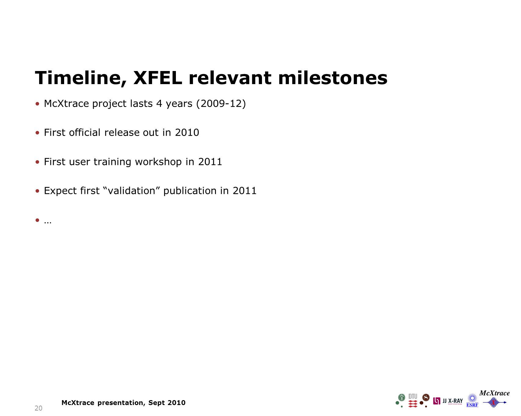McXtrace project lasts 4 years (2009-12) First official release out in 2010 First user training workshop in 2011 Expect first validation publication in 2011 … 20 Timeline, XFEL relevant milestones McXtrace presentation, Sept 2010