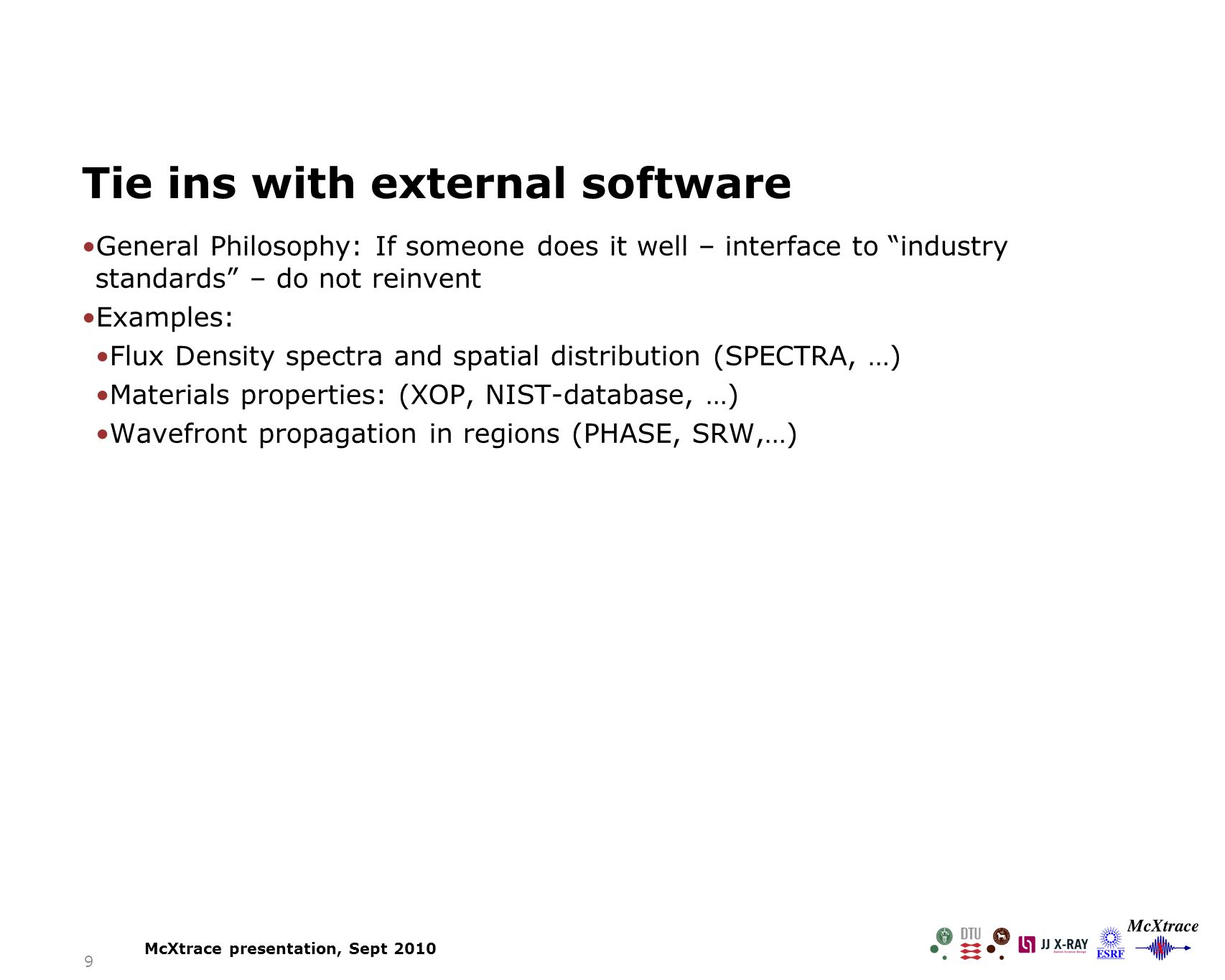 9 Tie ins with external software General Philosophy: If someone does it well – interface to industry standards – do not reinvent Examples: Flux Density spectra and spatial distribution (SPECTRA, …) Materials properties: (XOP, NIST-database, …) Wavefront propagation in regions (PHASE, SRW,…) McXtrace presentation, Sept 2010