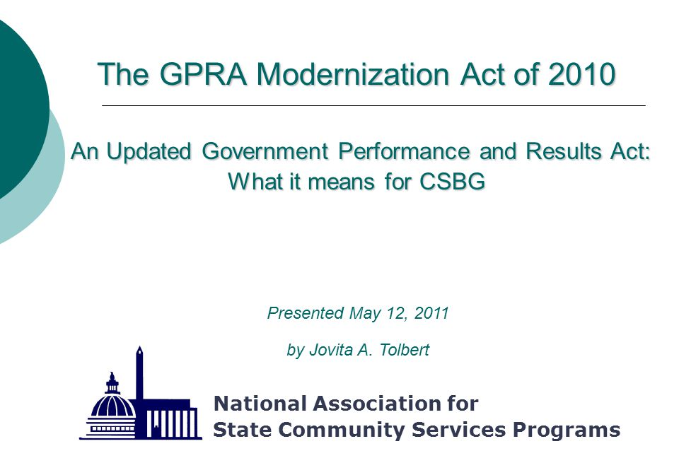 The GPRA Modernization Act of 2010 An Updated Government Performance and Results Act: What it means for CSBG National Association for State Community Services Programs Presented May 12, 2011 by Jovita A.
