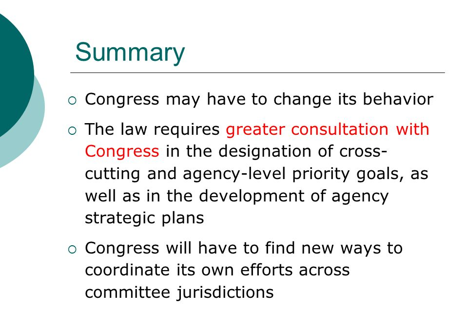 Summary  Congress may have to change its behavior  The law requires greater consultation with Congress in the designation of cross- cutting and agency-level priority goals, as well as in the development of agency strategic plans  Congress will have to find new ways to coordinate its own efforts across committee jurisdictions