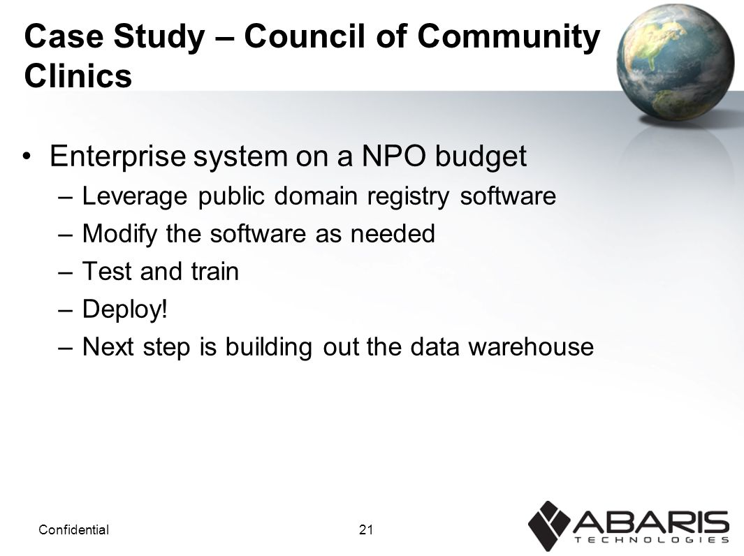 21Confidential Case Study – Council of Community Clinics Enterprise system on a NPO budget –Leverage public domain registry software –Modify the software as needed –Test and train –Deploy.