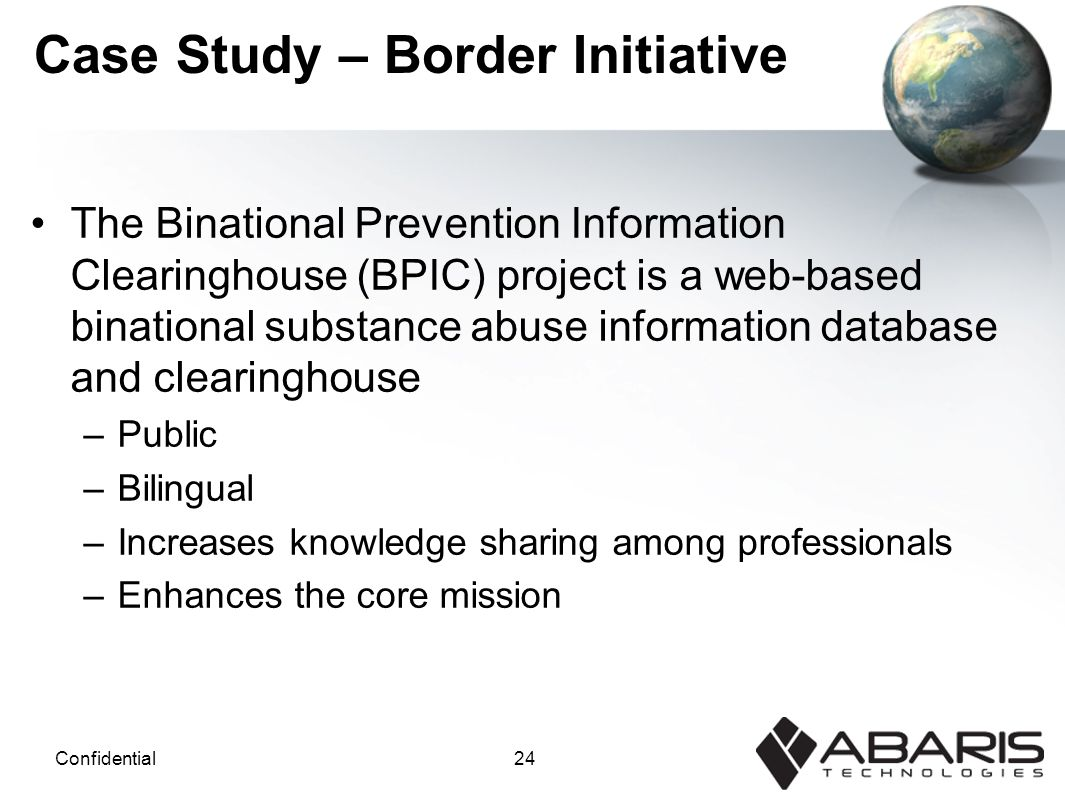 24Confidential Case Study – Border Initiative The Binational Prevention Information Clearinghouse (BPIC) project is a web-based binational substance abuse information database and clearinghouse –Public –Bilingual –Increases knowledge sharing among professionals –Enhances the core mission