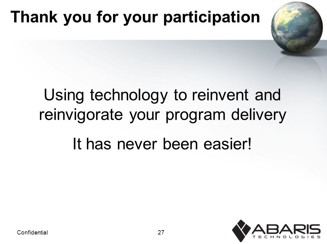27Confidential Thank you for your participation Using technology to reinvent and reinvigorate your program delivery It has never been easier!