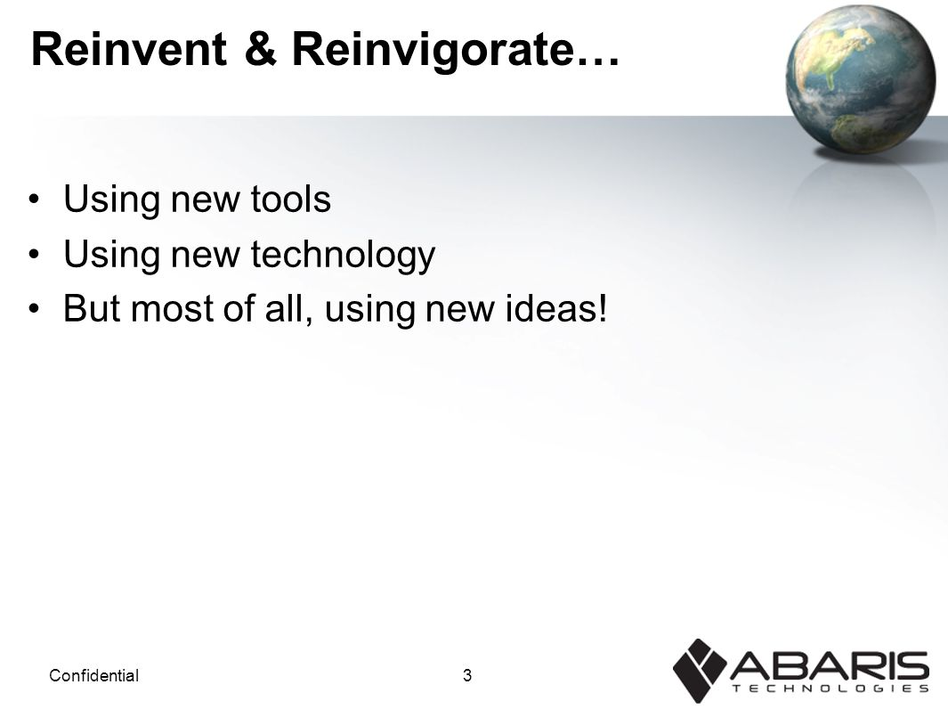 3Confidential Reinvent & Reinvigorate… Using new tools Using new technology But most of all, using new ideas!