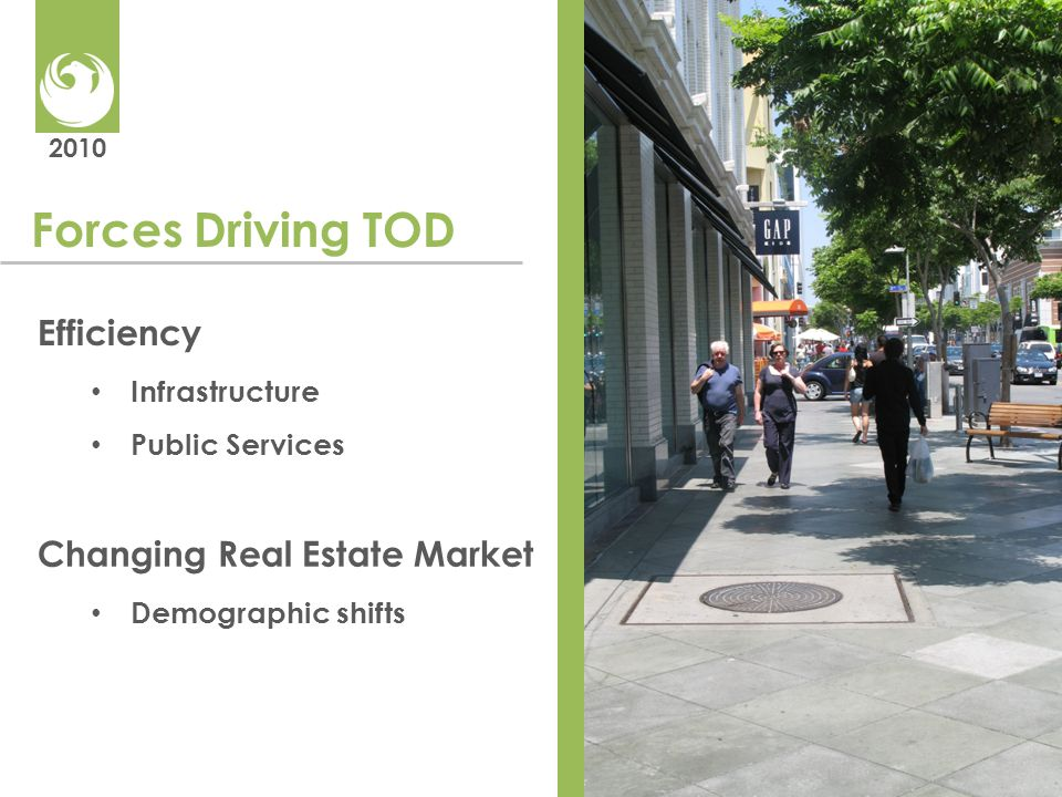 2010 Forces Driving TOD Efficiency Infrastructure Public Services Changing Real Estate Market Demographic shifts