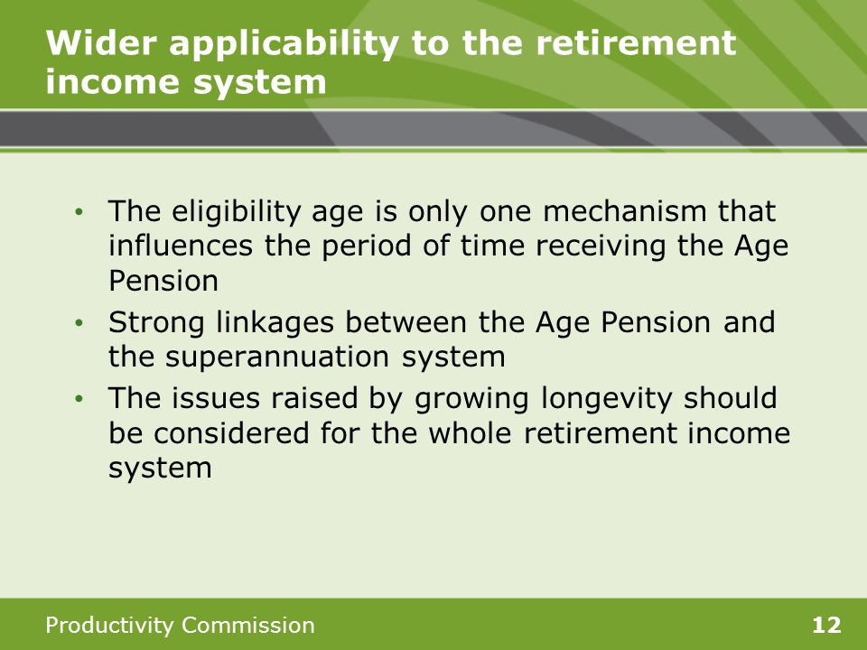 Productivity Commission12 Wider applicability to the retirement income system The eligibility age is only one mechanism that influences the period of