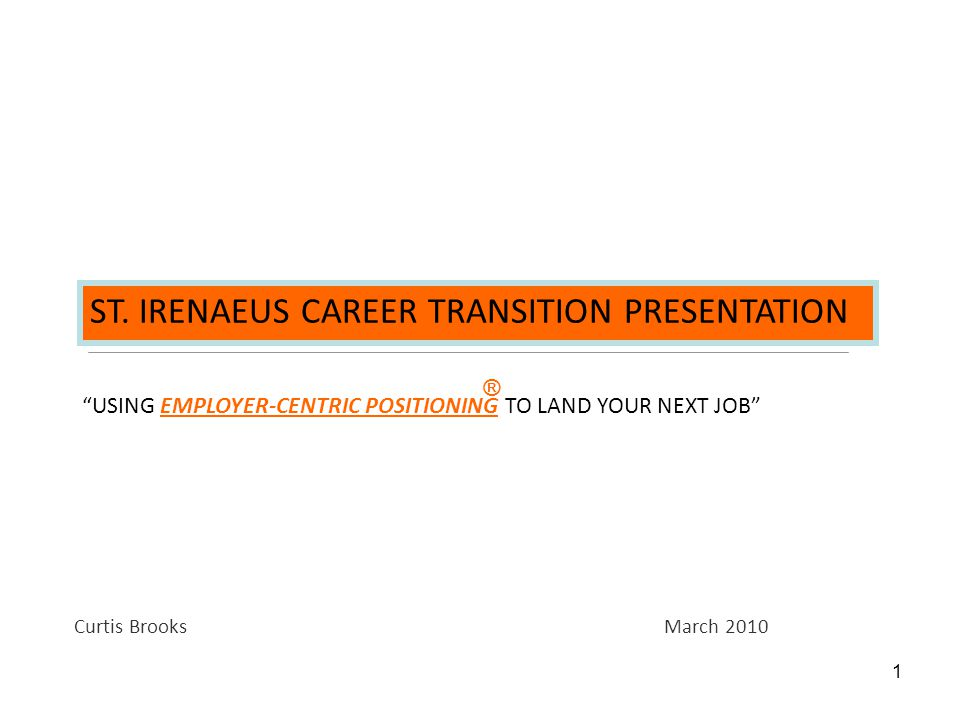 """1 ST. IRENAEUS CAREER TRANSITION PRESENTATION """"USING EMPLOYER-CENTRIC POSITIONING TO LAND YOUR NEXT JOB"""" Curtis Brooks March 2010 ®"""